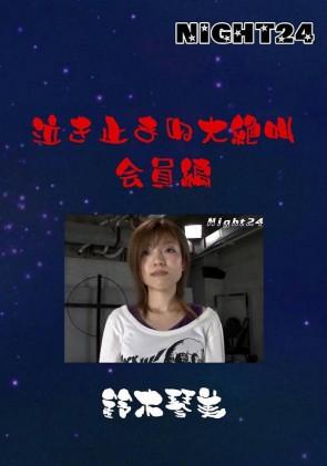 【無修正】 NIGHT24 泣き止まぬ大絶叫 会員編 鈴木琴美