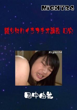 【無修正】 NIGHT24 縛り付けイラマチオ調教 口穴 田中由美